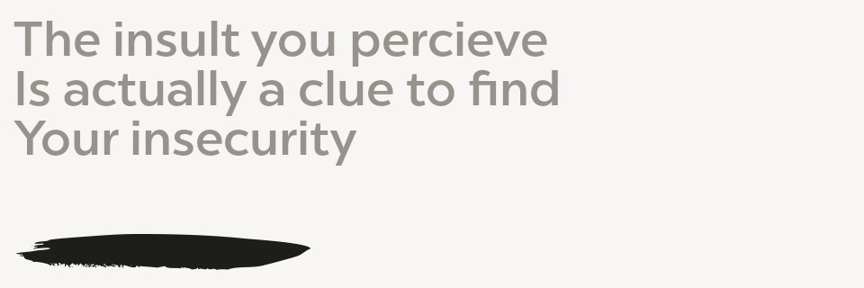 The insult you perceive Is actually a clue to find Your insecurity
